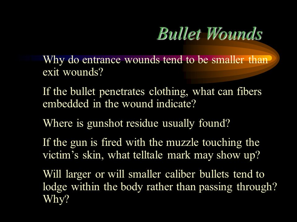 Bullet Wounds 1. Why do entrance wounds tend to be smaller than exit wounds? 2. If the bullet penetrates clothing, what can fibers embedded in the wou