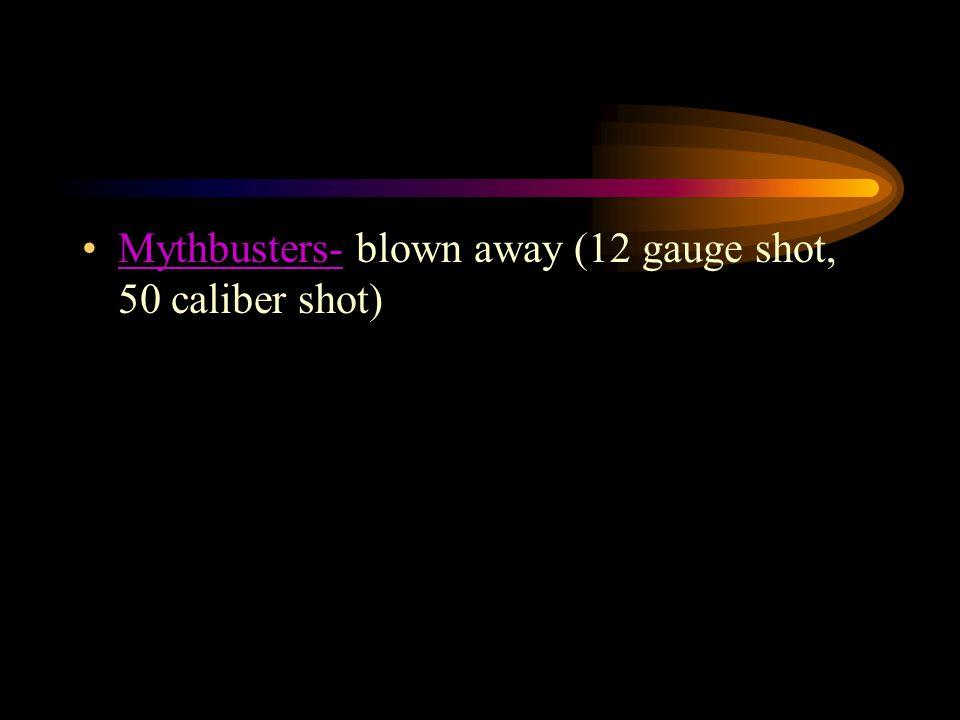 Mythbusters- blown away (12 gauge shot, 50 caliber shot)Mythbusters-