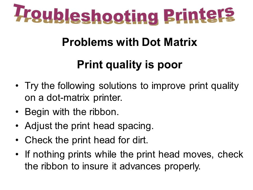 Problems with Dot Matrix Print quality is poor Try the following solutions to improve print quality on a dot-matrix printer.