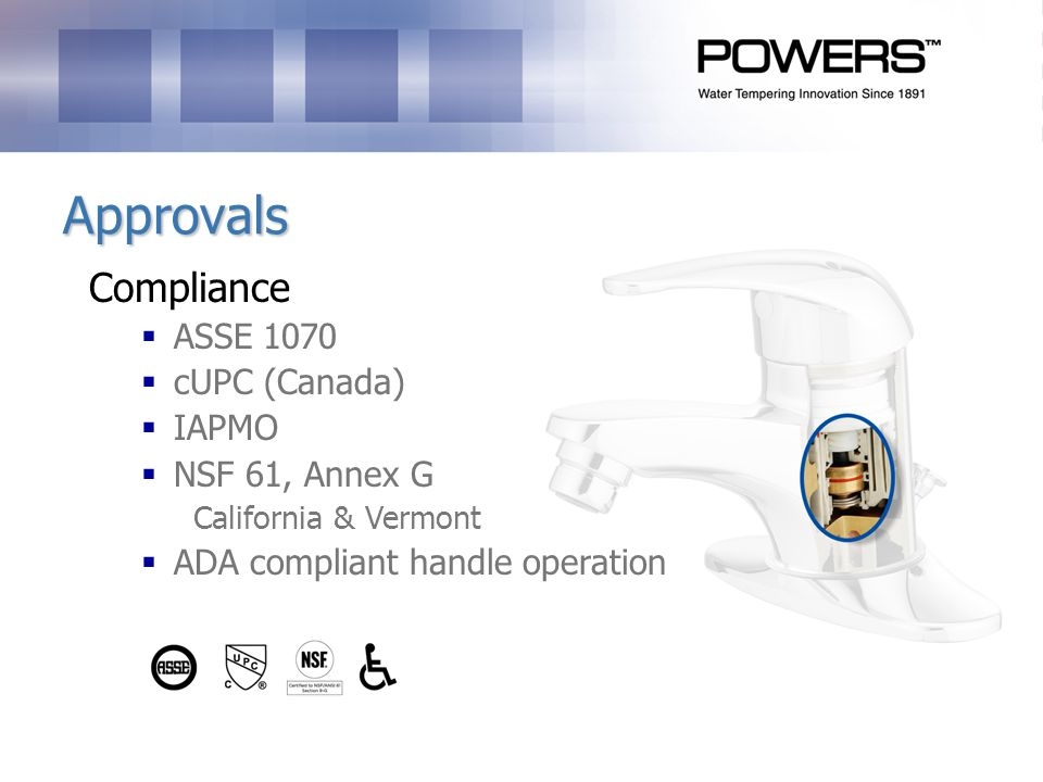 Approvals Compliance ASSE 1070 cUPC (Canada) IAPMO NSF 61, Annex G California & Vermont ADA compliant handle operation