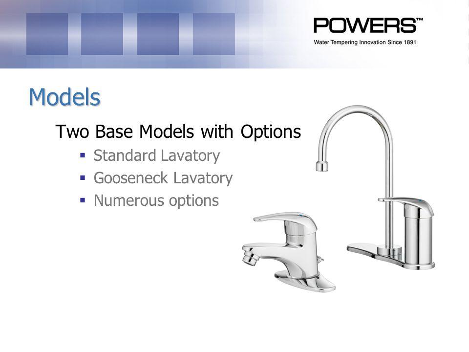 Models Two Base Models with Options Standard Lavatory Gooseneck Lavatory Numerous options