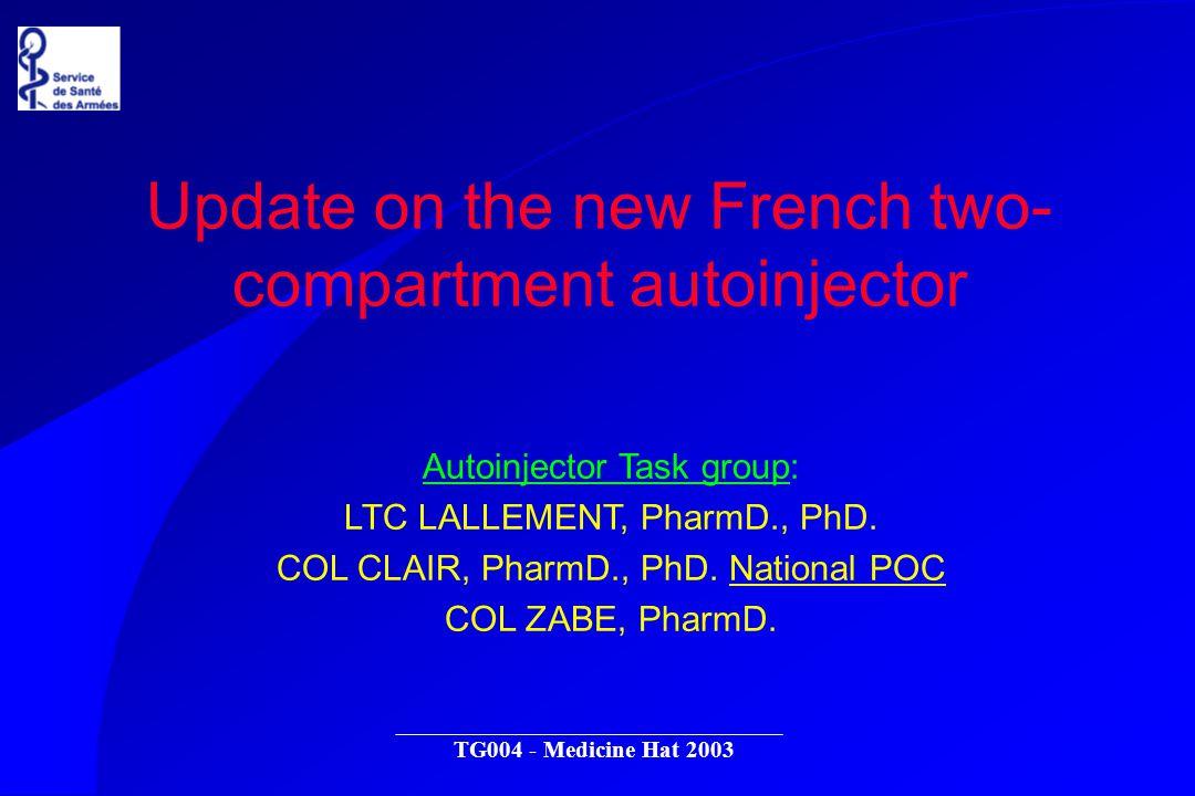 TG004 - Medicine Hat 2003 Autoinjector Task group: LTC LALLEMENT, PharmD., PhD. COL CLAIR, PharmD., PhD. National POC COL ZABE, PharmD. Update on the