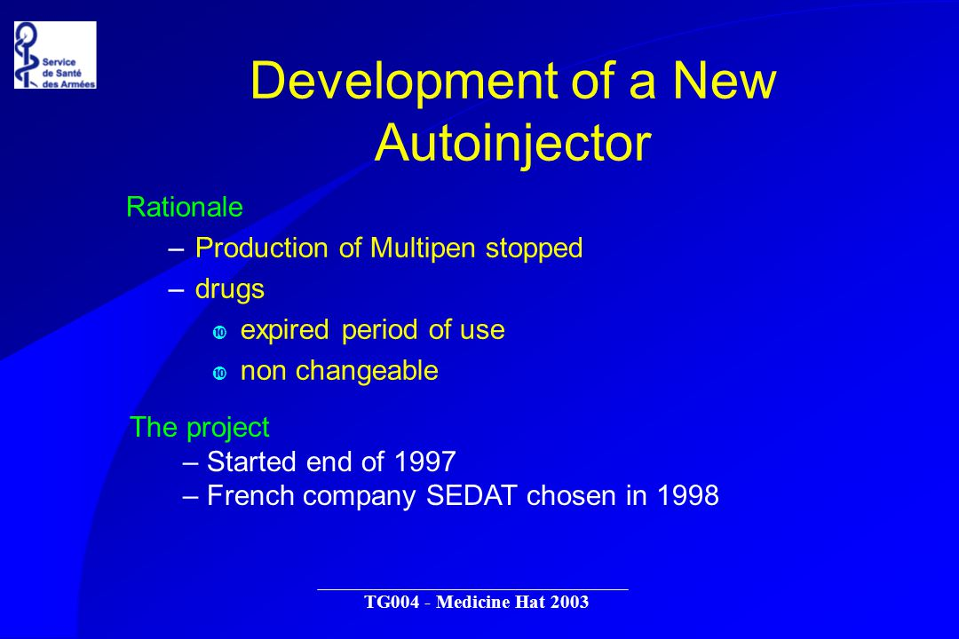 TG004 - Medicine Hat 2003 Development of a New Autoinjector Rationale –Production of Multipen stopped –drugs expired period of use non changeable The