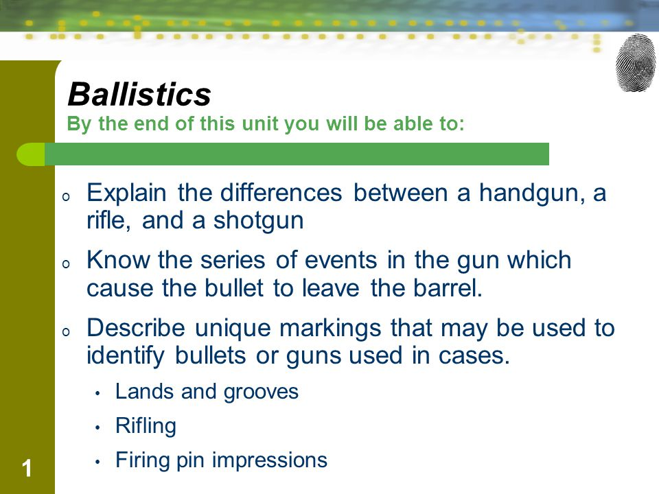 1 Ballistics By the end of this unit you will be able to: o Explain the differences between a handgun, a rifle, and a shotgun o Know the series of eve
