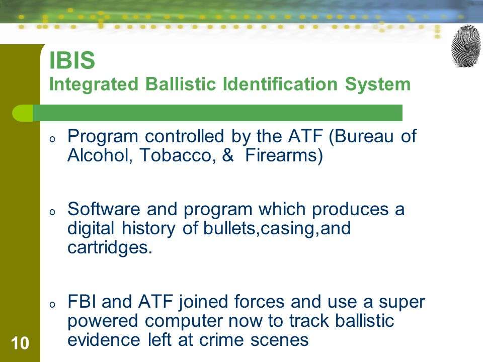 IBIS Integrated Ballistic Identification System o Program controlled by the ATF (Bureau of Alcohol, Tobacco, & Firearms) o Software and program which produces a digital history of bullets,casing,and cartridges.