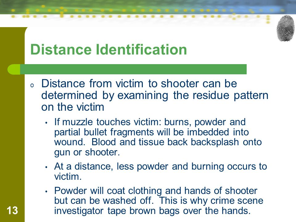 Distance Identification o Distance from victim to shooter can be determined by examining the residue pattern on the victim If muzzle touches victim: burns, powder and partial bullet fragments will be imbedded into wound.