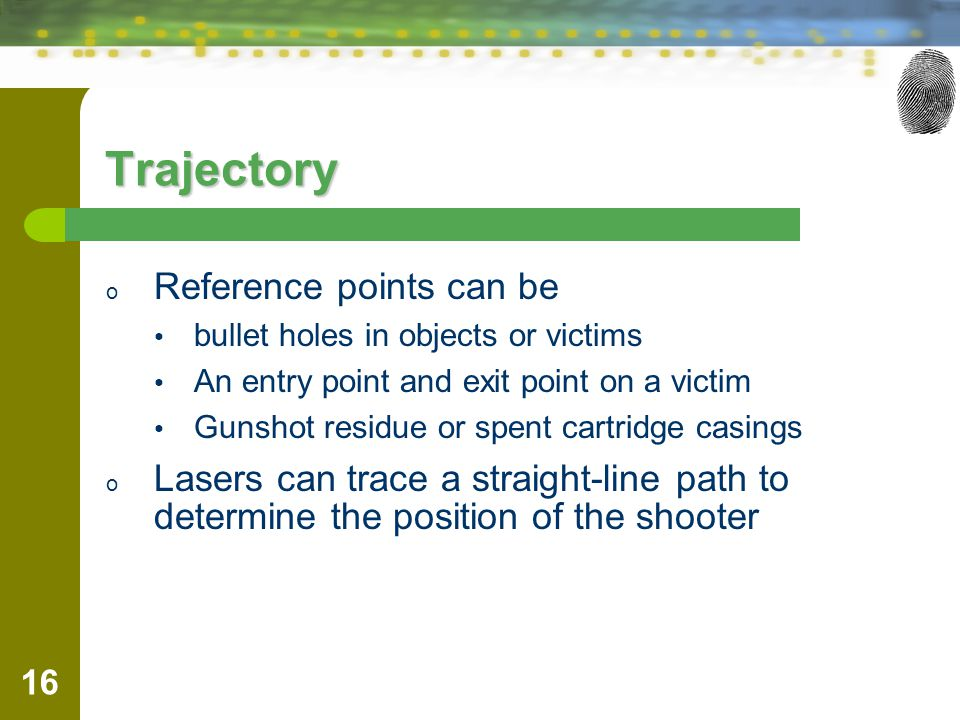 16 Trajectory o Reference points can be bullet holes in objects or victims An entry point and exit point on a victim Gunshot residue or spent cartridge casings o Lasers can trace a straight-line path to determine the position of the shooter