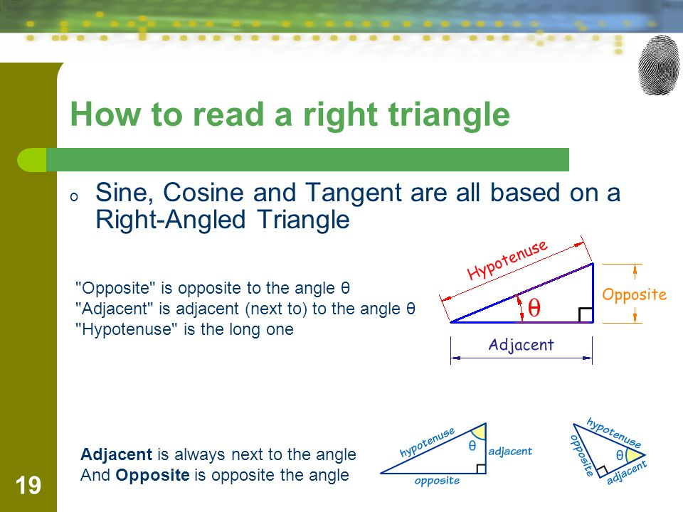 How to read a right triangle o Sine, Cosine and Tangent are all based on a Right-Angled Triangle 19 Opposite is opposite to the angle θ Adjacent is adjacent (next to) to the angle θ Hypotenuse is the long one Adjacent is always next to the angle And Opposite is opposite the angle