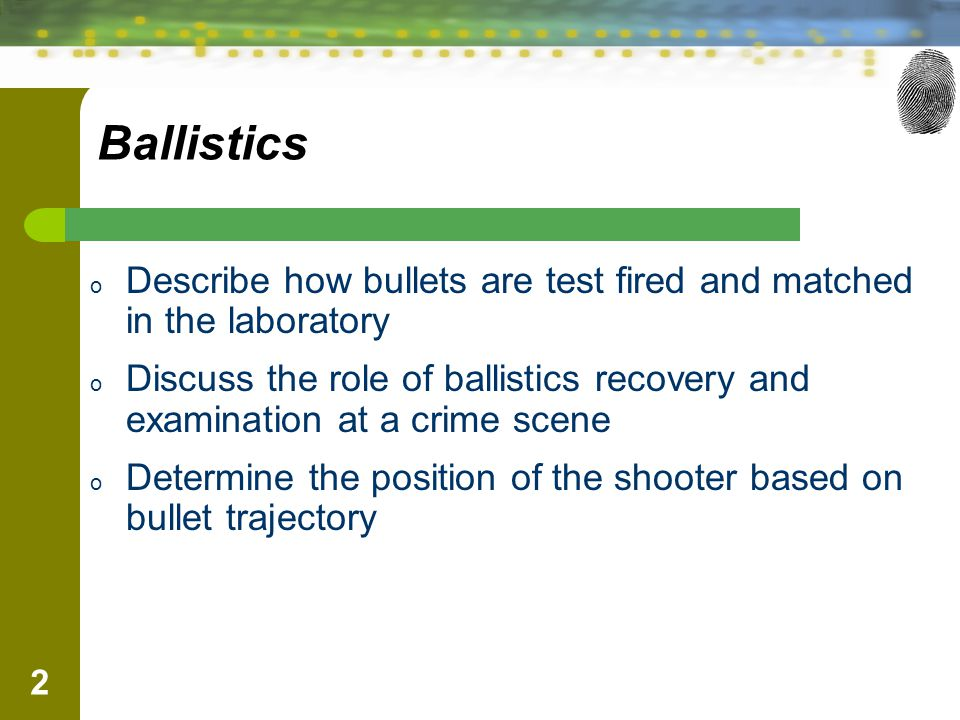 2 Ballistics o Describe how bullets are test fired and matched in the laboratory o Discuss the role of ballistics recovery and examination at a crime scene o Determine the position of the shooter based on bullet trajectory