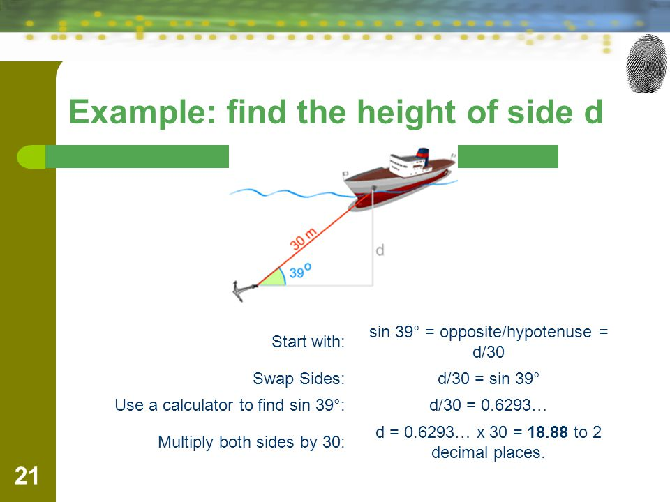 Example: find the height of side d Start with: sin 39° = opposite/hypotenuse = d/30 Swap Sides:d/30 = sin 39° Use a calculator to find sin 39°:d/30 =