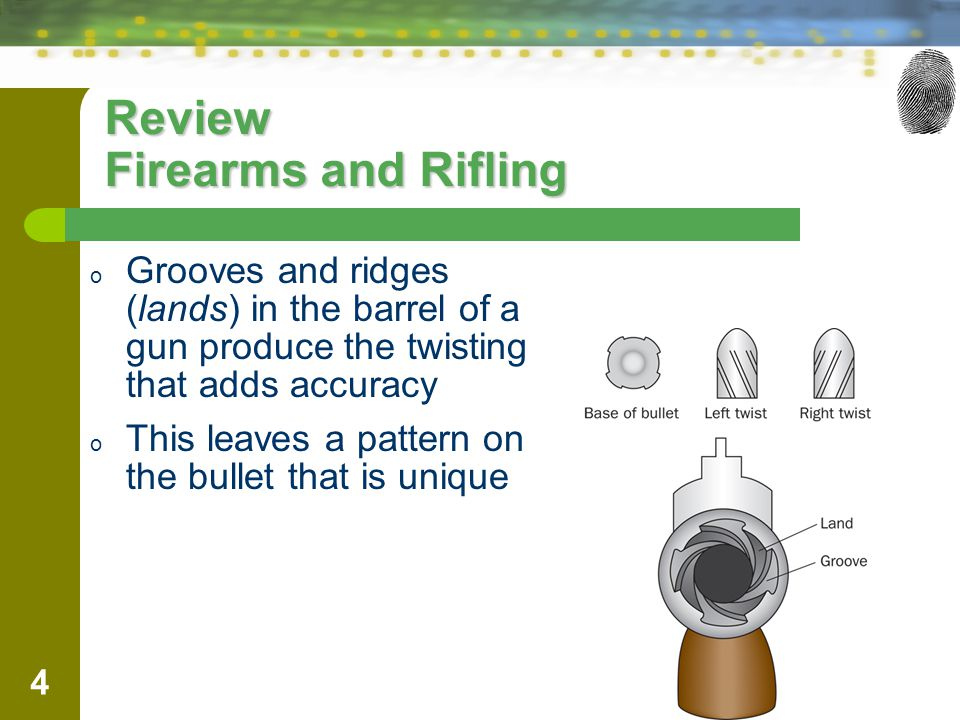 4 Review Firearms and Rifling o Grooves and ridges (lands) in the barrel of a gun produce the twisting that adds accuracy o This leaves a pattern on t