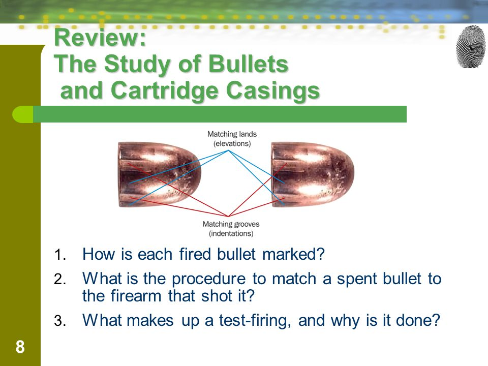 8 Review: The Study of Bullets and Cartridge Casings 1. How is each fired bullet marked? 2. What is the procedure to match a spent bullet to the firea