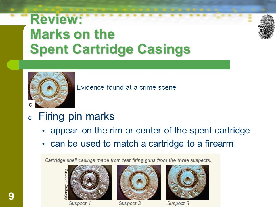 9 Review: Marks on the Spent Cartridge Casings – Evidence found at a crime scene o Firing pin marks appear on the rim or center of the spent cartridge