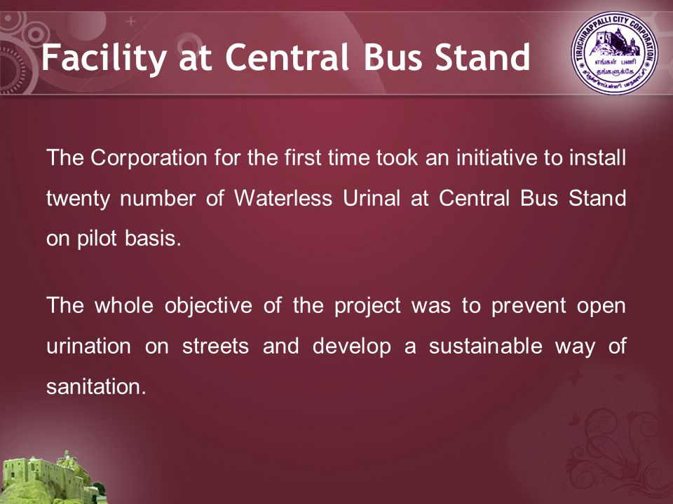The Corporation for the first time took an initiative to install twenty number of Waterless Urinal at Central Bus Stand on pilot basis.
