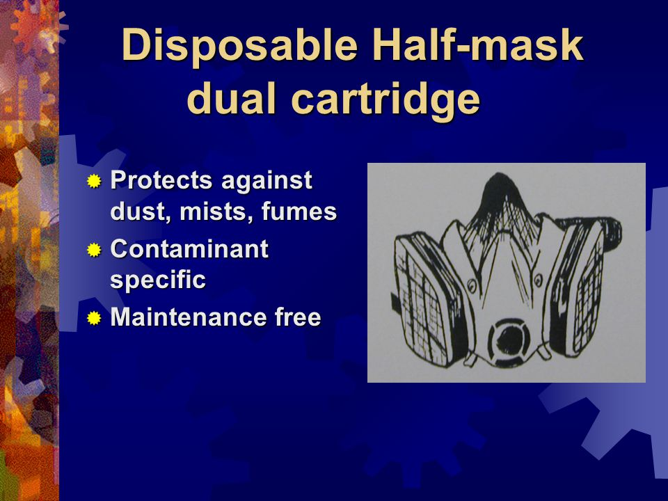 Disposable Half-mask dual cartridge Protects against dust, mists, fumes Protects against dust, mists, fumes Contaminant specific Contaminant specific Maintenance free Maintenance free