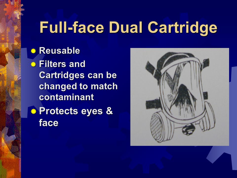 Full-face Dual Cartridge Reusable Reusable Filters and Cartridges can be changed to match contaminant Filters and Cartridges can be changed to match contaminant Protects eyes & face Protects eyes & face