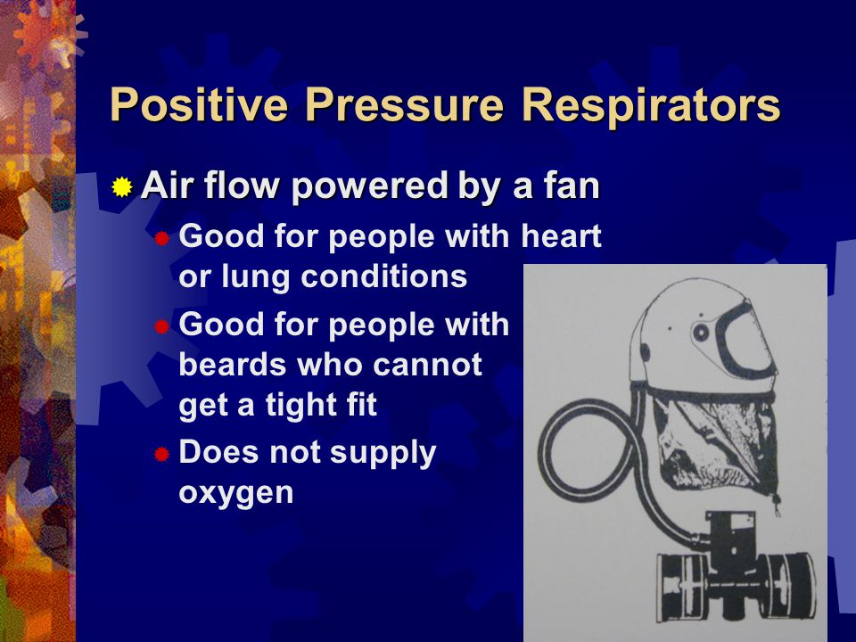 Positive Pressure Respirators Air flow powered by a fan Air flow powered by a fan Good for people with heart or lung conditions Good for people with beards who cannot get a tight fit Does not supply oxygen