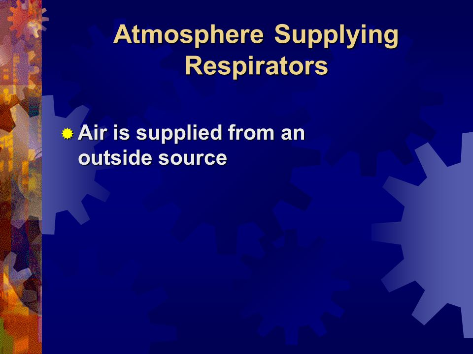 Atmosphere Supplying Respirators Air is supplied from an outside source Air is supplied from an outside source