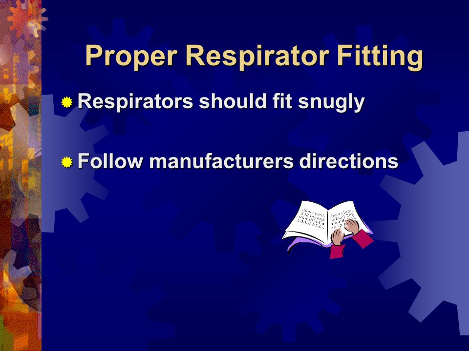 Proper Respirator Fitting Respirators should fit snugly Respirators should fit snugly Follow manufacturers directions Follow manufacturers directions