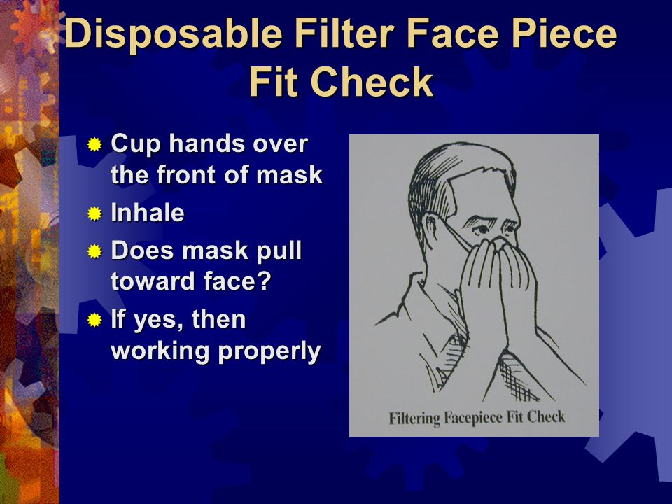 Disposable Filter Face Piece Fit Check Cup hands over the front of mask Cup hands over the front of mask Inhale Inhale Does mask pull toward face.