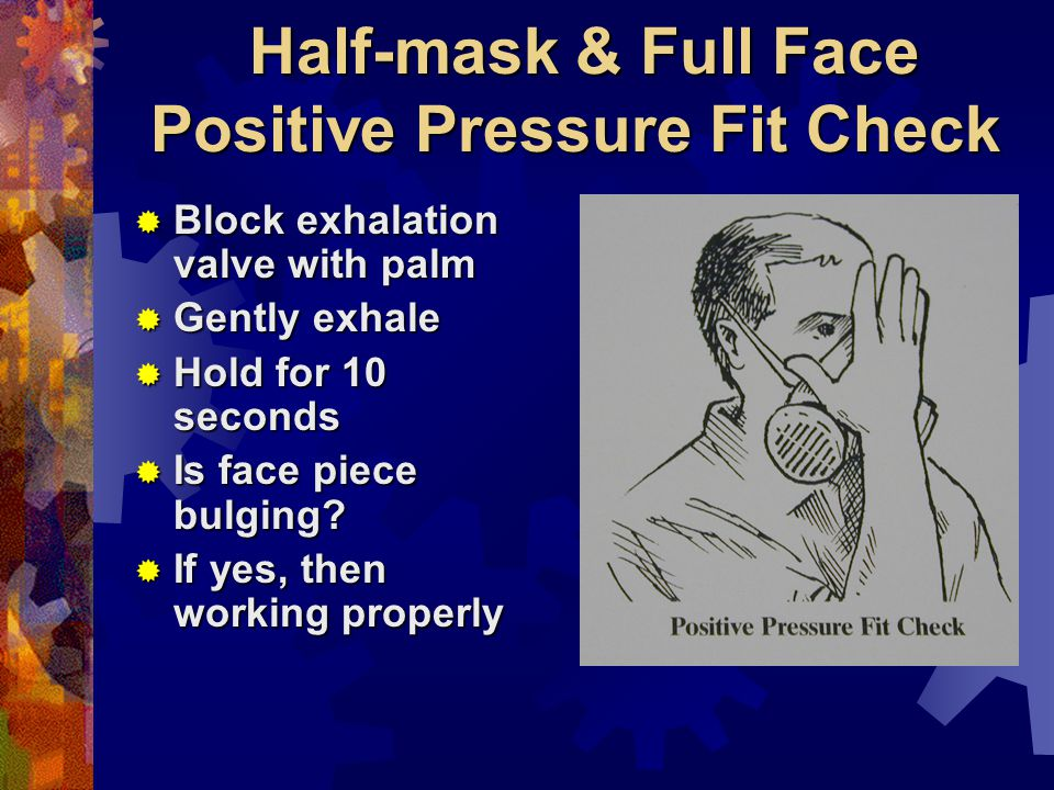 Half-mask & Full Face Positive Pressure Fit Check Block exhalation valve with palm Block exhalation valve with palm Gently exhale Gently exhale Hold for 10 seconds Hold for 10 seconds Is face piece bulging.