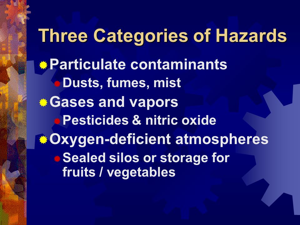 Three Categories of Hazards Particulate contaminants Dusts, fumes, mist Gases and vapors Pesticides & nitric oxide Oxygen-deficient atmospheres Sealed silos or storage for fruits / vegetables