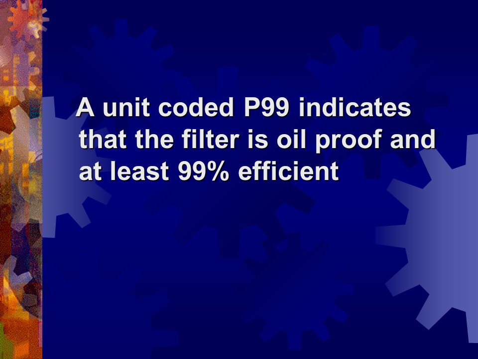A unit coded P99 indicates that the filter is oil proof and at least 99% efficient