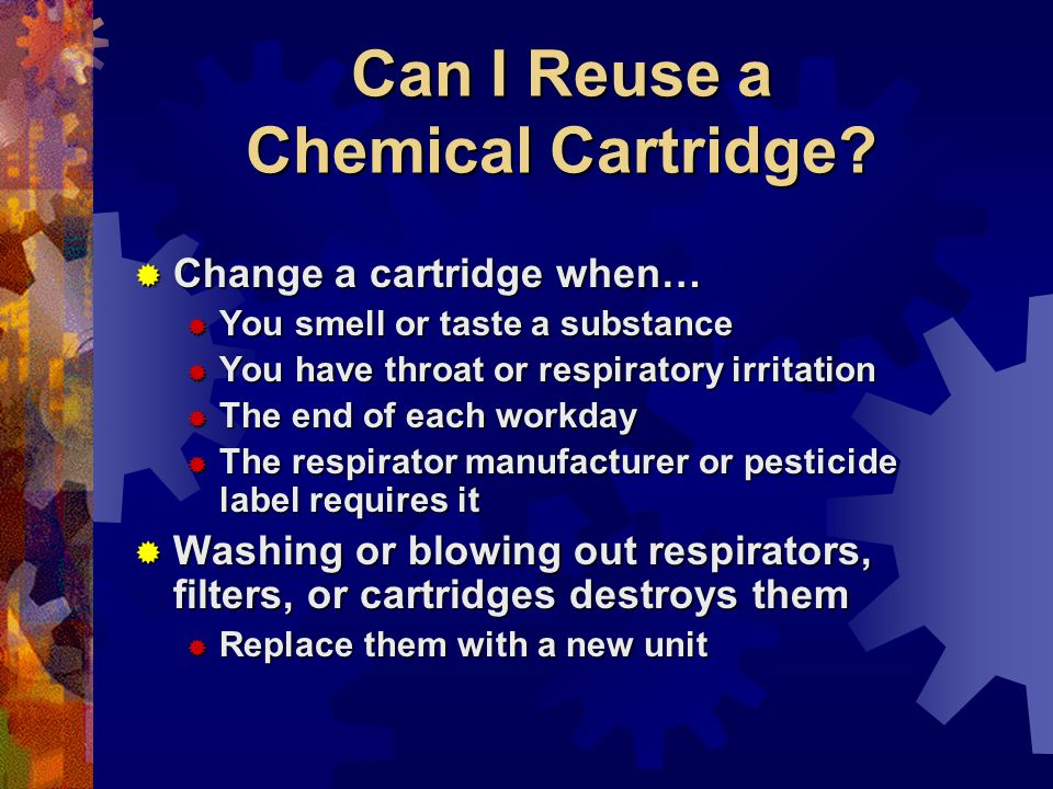 Can I Reuse a Chemical Cartridge? Change a cartridge when… Change a cartridge when… You smell or taste a substance You smell or taste a substance You