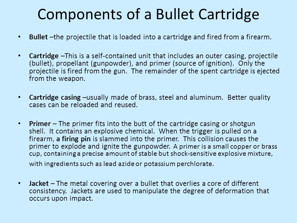 Components of a Bullet Cartridge Bullet –the projectile that is loaded into a cartridge and fired from a firearm. Cartridge –This is a self-contained