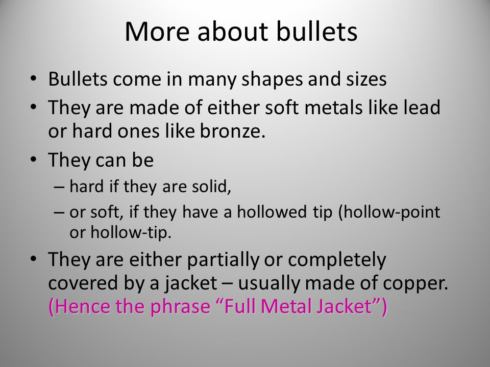 More about bullets Bullets come in many shapes and sizes They are made of either soft metals like lead or hard ones like bronze. They can be – hard if