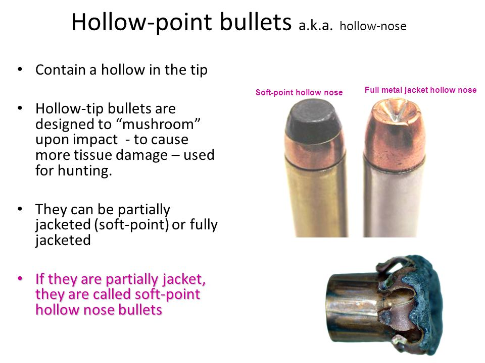 Hollow-point bullets a.k.a. hollow-nose Contain a hollow in the tip Hollow-tip bullets are designed to mushroom upon impact - to cause more tissue dam