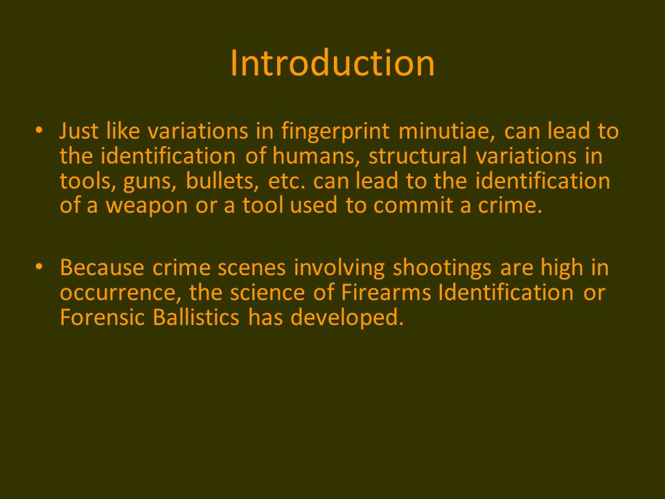 Introduction Just like variations in fingerprint minutiae, can lead to the identification of humans, structural variations in tools, guns, bullets, et