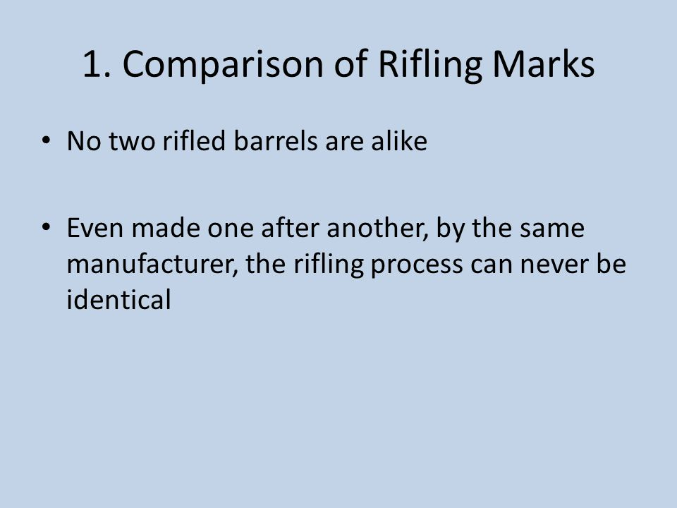 1. Comparison of Rifling Marks No two rifled barrels are alike Even made one after another, by the same manufacturer, the rifling process can never be