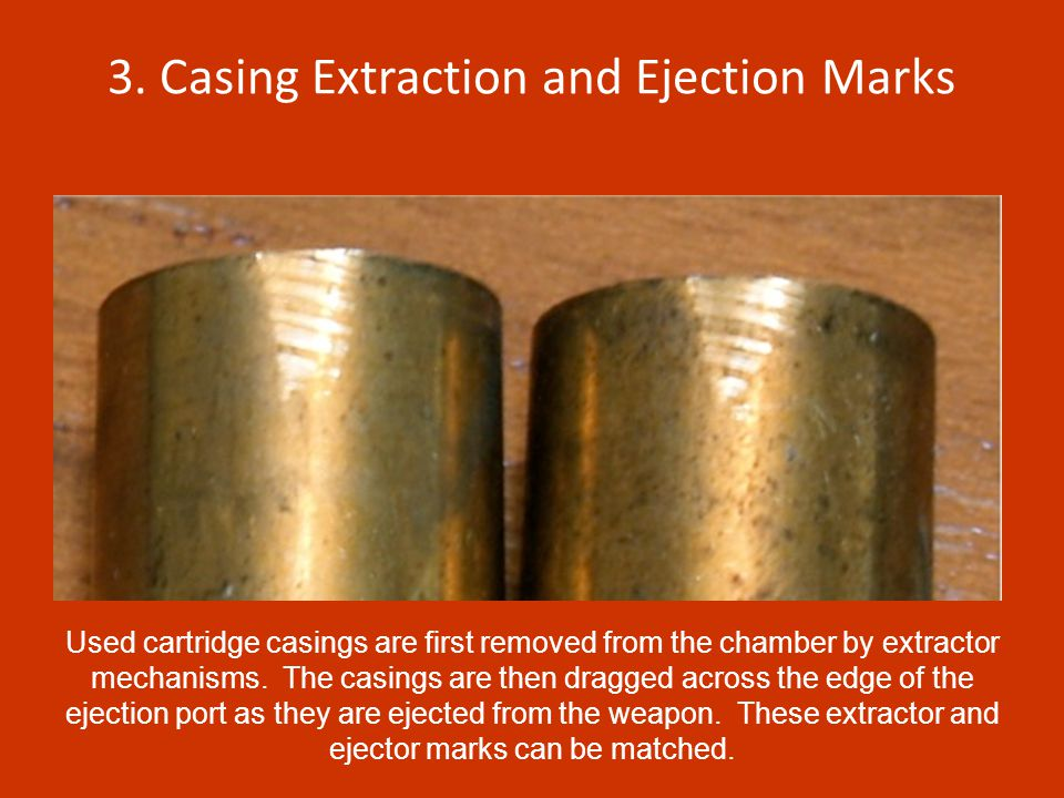 3. Casing Extraction and Ejection Marks Used cartridge casings are first removed from the chamber by extractor mechanisms. The casings are then dragge