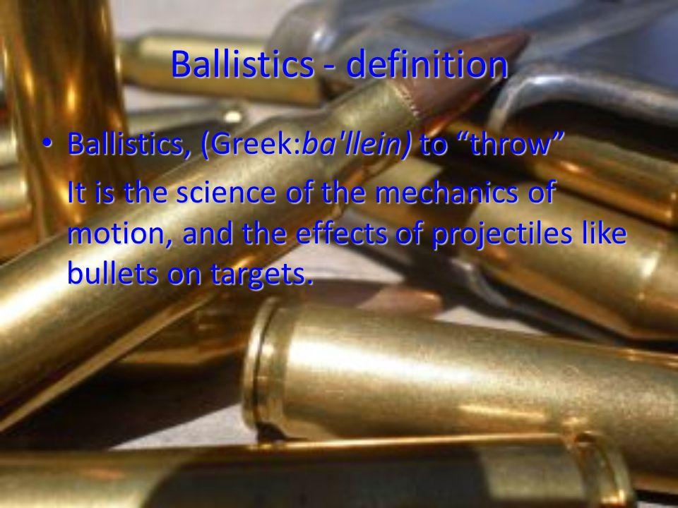 Ballistics - definition Ballistics, (Greek:ba'llein) to throw Ballistics, (Greek:ba'llein) to throw It is the science of the mechanics of motion, and