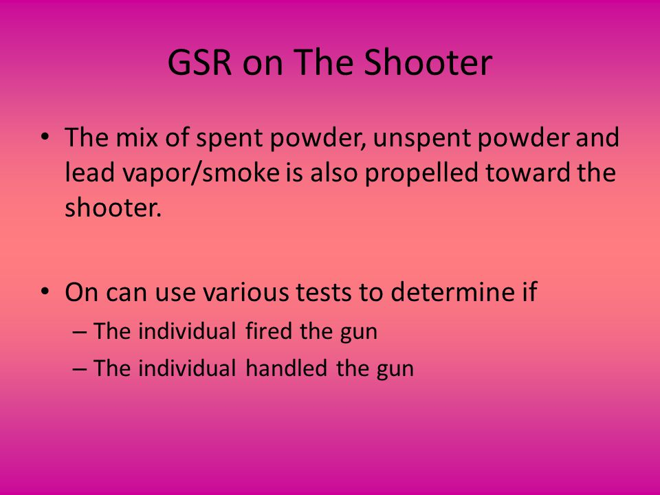 GSR on The Shooter The mix of spent powder, unspent powder and lead vapor/smoke is also propelled toward the shooter. On can use various tests to dete