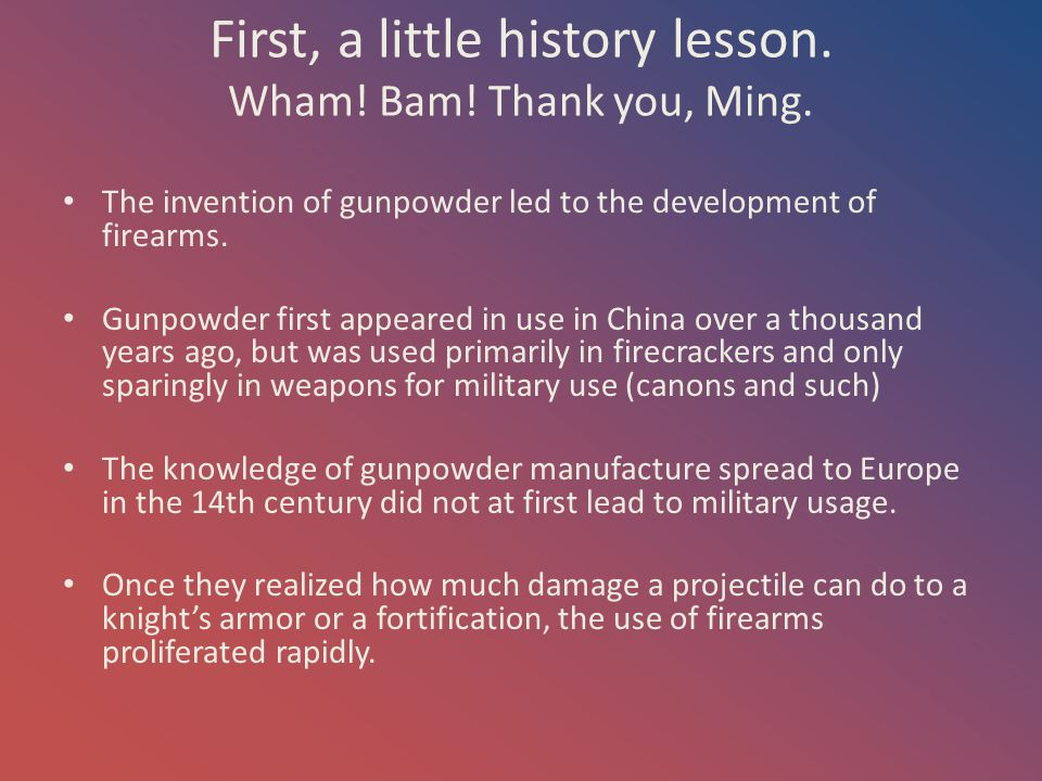 First, a little history lesson. Wham! Bam! Thank you, Ming. The invention of gunpowder led to the development of firearms. Gunpowder first appeared in