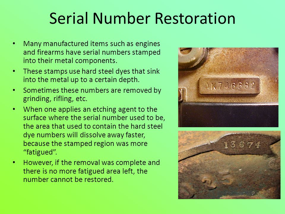 Serial Number Restoration Many manufactured items such as engines and firearms have serial numbers stamped into their metal components. These stamps u