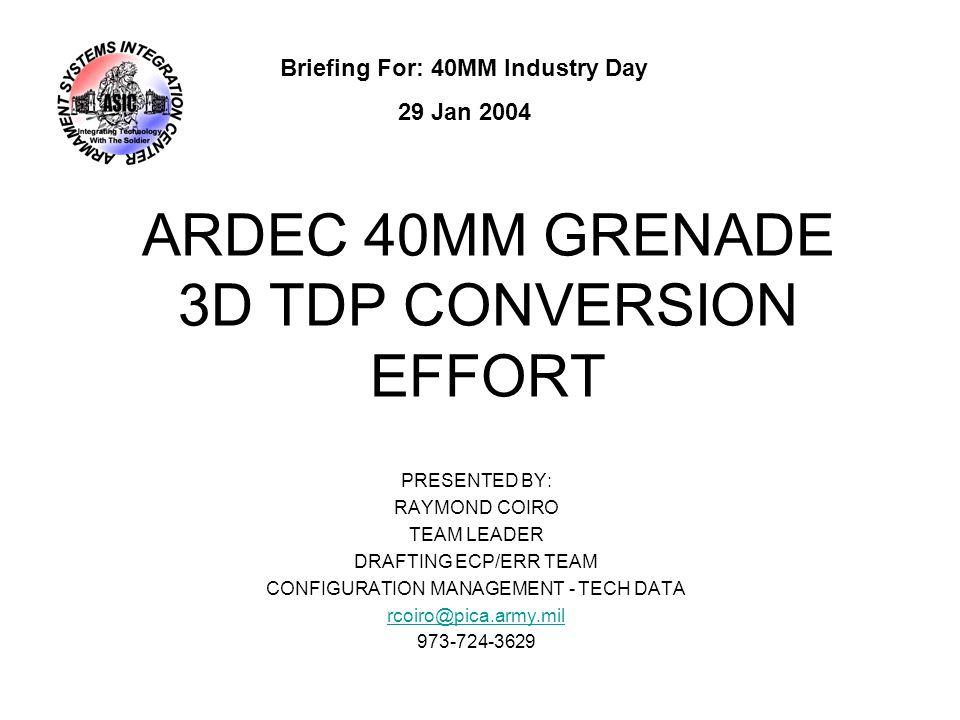 ARDEC 40MM GRENADE 3D TDP CONVERSION EFFORT PRESENTED BY: RAYMOND COIRO TEAM LEADER DRAFTING ECP/ERR TEAM CONFIGURATION MANAGEMENT - TECH DATA rcoiro@