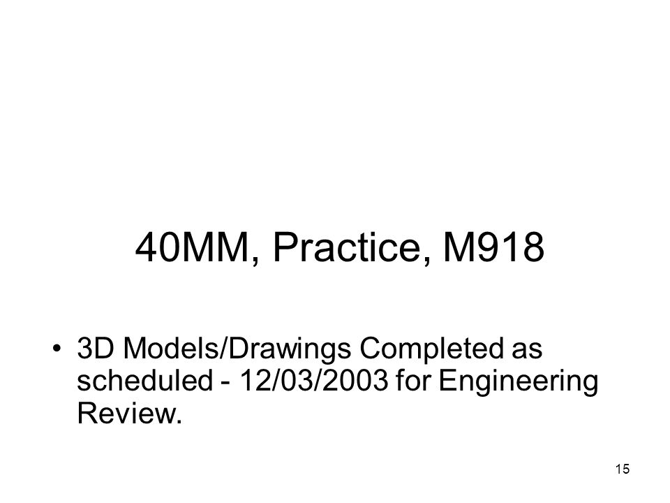 15 40MM, Practice, M918 3D Models/Drawings Completed as scheduled - 12/03/2003 for Engineering Review.