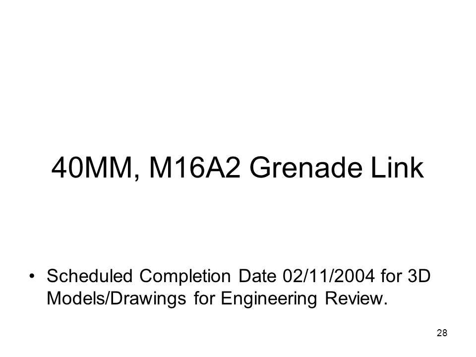 28 40MM, M16A2 Grenade Link Scheduled Completion Date 02/11/2004 for 3D Models/Drawings for Engineering Review.