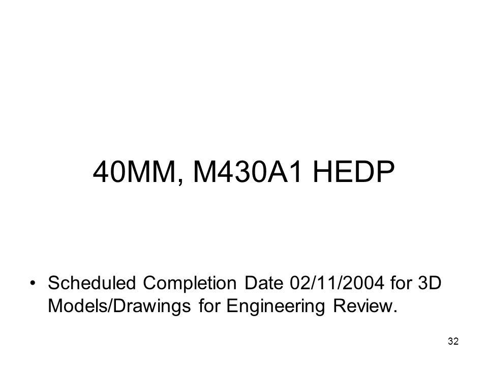 32 40MM, M430A1 HEDP Scheduled Completion Date 02/11/2004 for 3D Models/Drawings for Engineering Review.