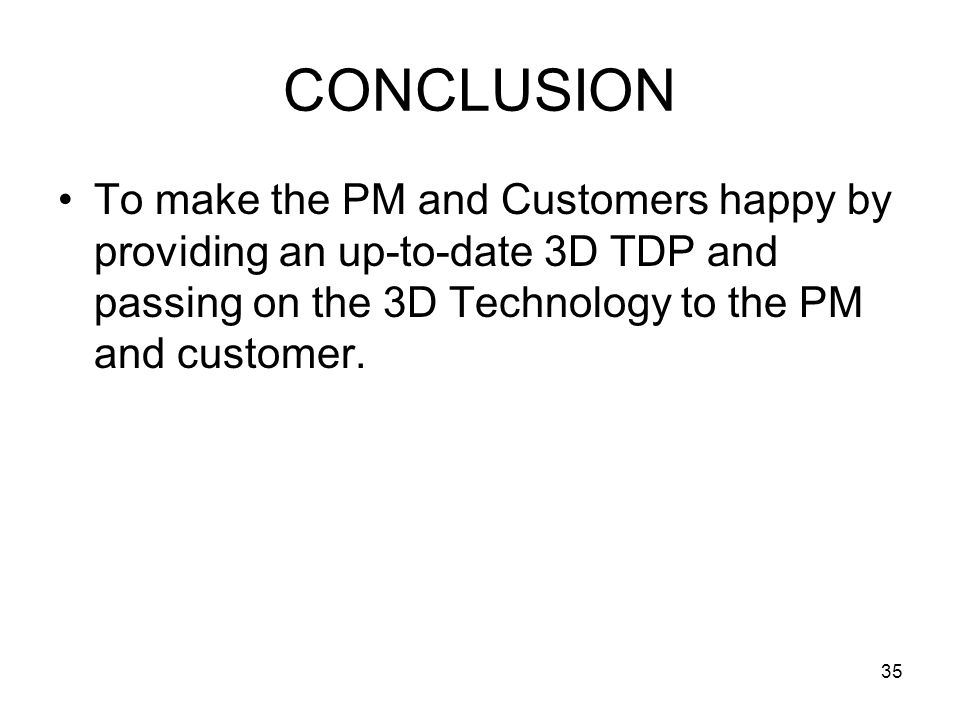 35 CONCLUSION To make the PM and Customers happy by providing an up-to-date 3D TDP and passing on the 3D Technology to the PM and customer.