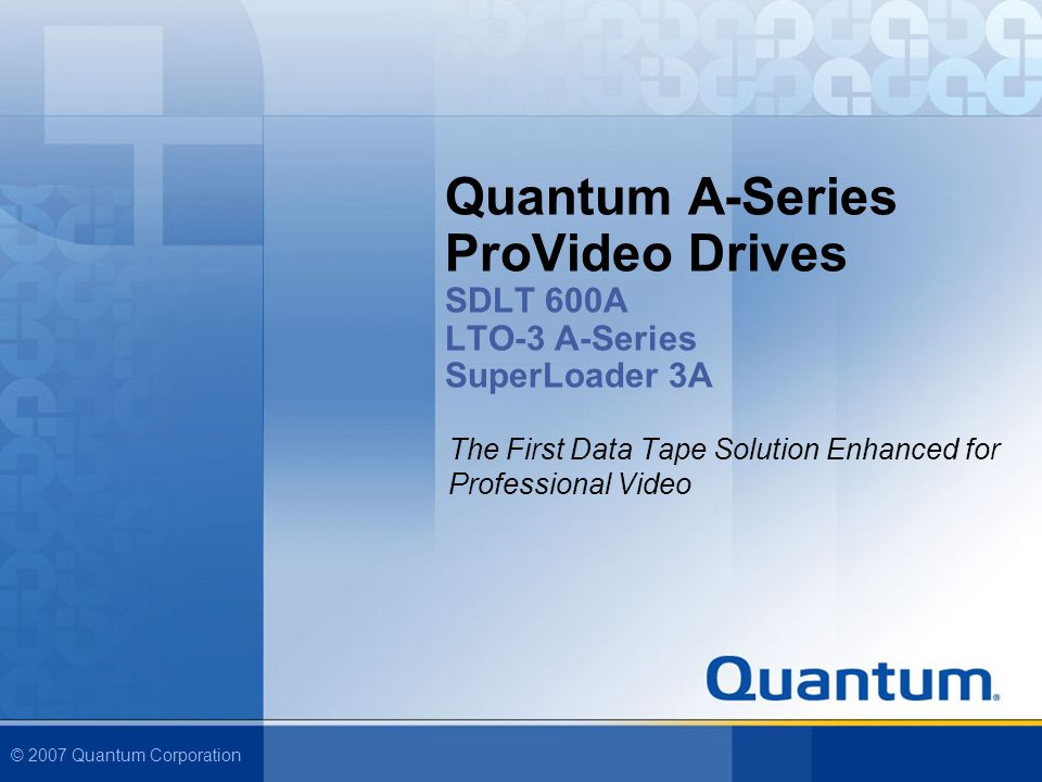 © 2007 Quantum Corporation Quantum A-Series ProVideo Drives SDLT 600A LTO-3 A-Series SuperLoader 3A The First Data Tape Solution Enhanced for Professional Video