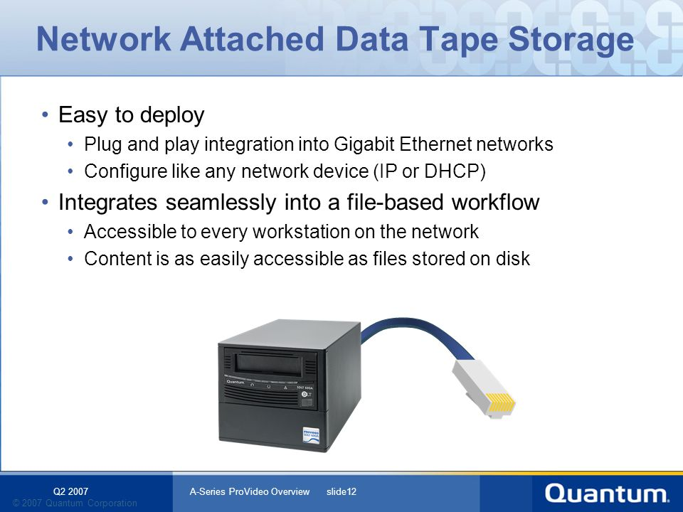 Q2 2007 A-Series ProVideo Overview slide12 © 2007 Quantum Corporation Network Attached Data Tape Storage Easy to deploy Plug and play integration into