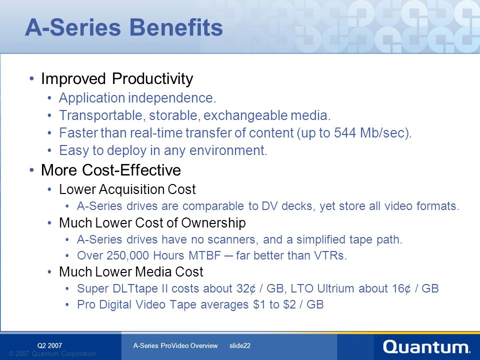 Q2 2007 A-Series ProVideo Overview slide22 © 2007 Quantum Corporation A-Series Benefits Improved Productivity Application independence. Transportable,