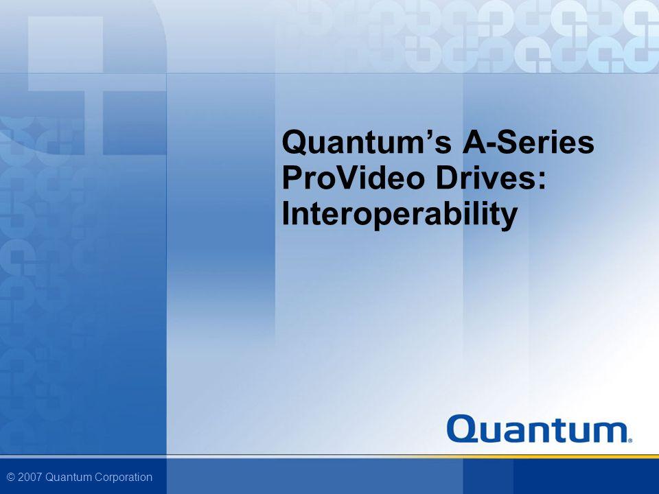 © 2007 Quantum Corporation Quantums A-Series ProVideo Drives: Interoperability