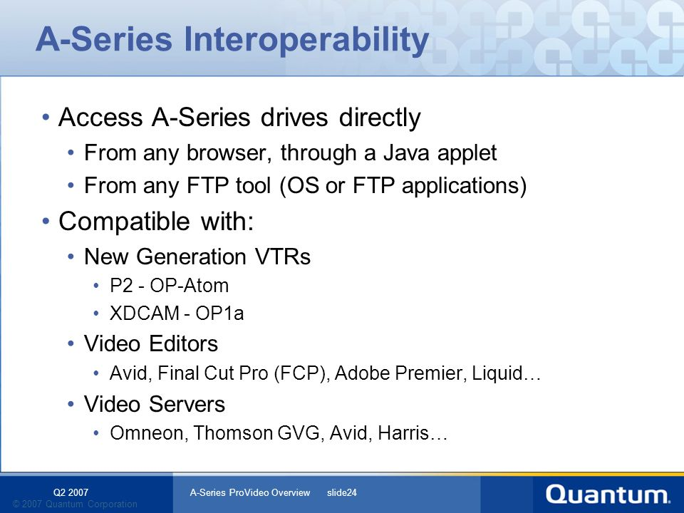 Q2 2007 A-Series ProVideo Overview slide24 © 2007 Quantum Corporation A-Series Interoperability Access A-Series drives directly From any browser, through a Java applet From any FTP tool (OS or FTP applications) Compatible with: New Generation VTRs P2 - OP-Atom XDCAM - OP1a Video Editors Avid, Final Cut Pro (FCP), Adobe Premier, Liquid… Video Servers Omneon, Thomson GVG, Avid, Harris…