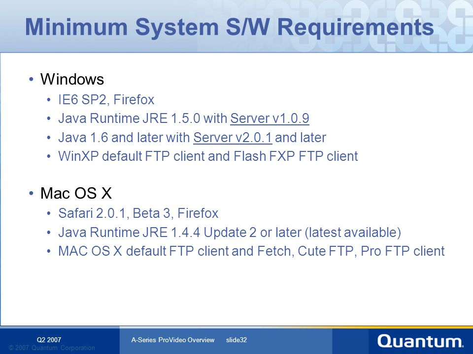 Q2 2007 A-Series ProVideo Overview slide32 © 2007 Quantum Corporation Minimum System S/W Requirements Windows IE6 SP2, Firefox Java Runtime JRE 1.5.0