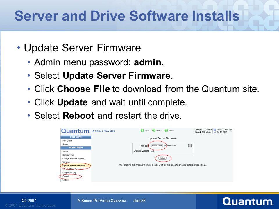 Q2 2007 A-Series ProVideo Overview slide33 © 2007 Quantum Corporation Server and Drive Software Installs Update Server Firmware Admin menu password: a